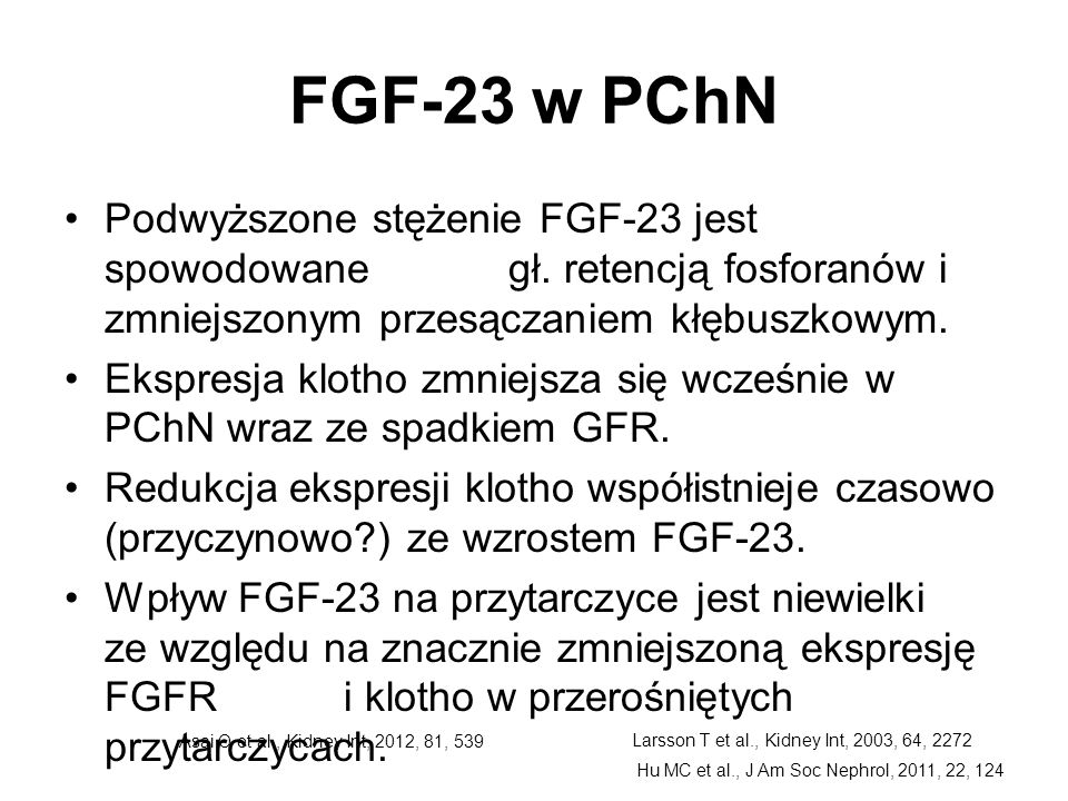 FGF-23 w PChN Podwyższone stężenie FGF-23 jest spowodowane gł. retencją fosforanów i zmniejszonym przesączaniem kłębuszkowym.
