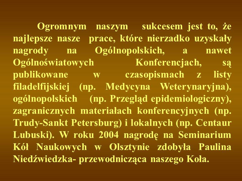 Ogromnym naszym sukcesem jest to, że najlepsze nasze prace, które nierzadko uzyskały nagrody na Ogólnopolskich, a nawet Ogólnoświatowych Konferencjach, są publikowane w czasopismach z listy filadelfijskiej (np.