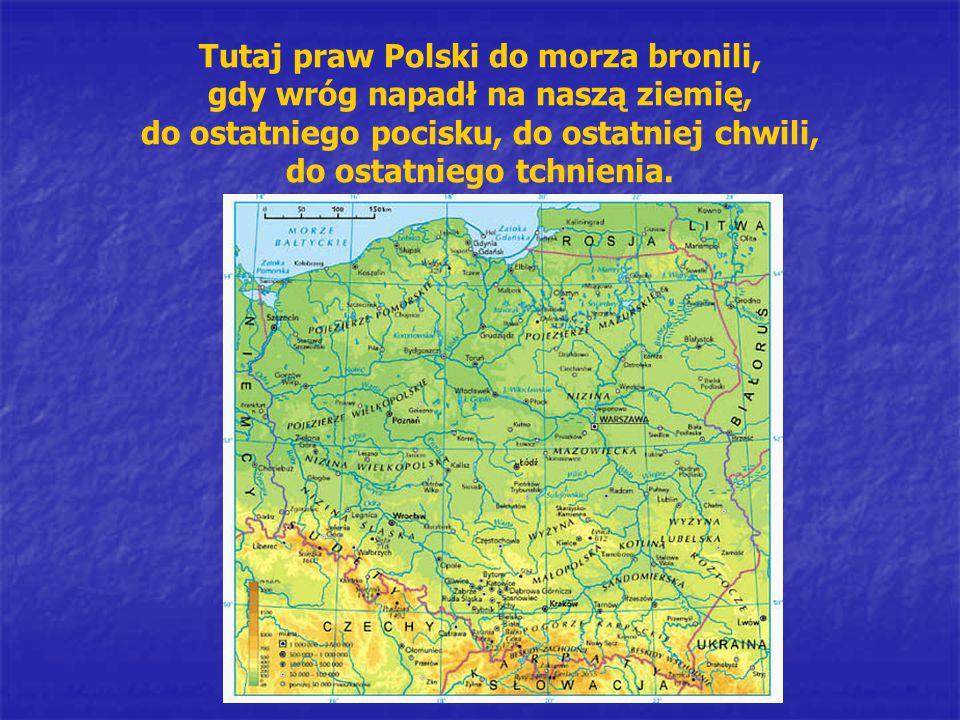 Tutaj praw Polski do morza bronili, gdy wróg napadł na naszą ziemię, do ostatniego pocisku, do ostatniej chwili, do ostatniego tchnienia.