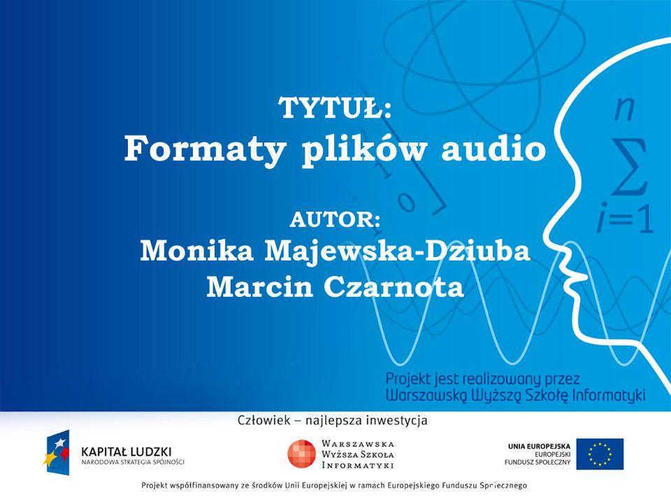 TYTUŁ: Formaty plików audio AUTOR: Monika Majewska-Dziuba Marcin Czarnota