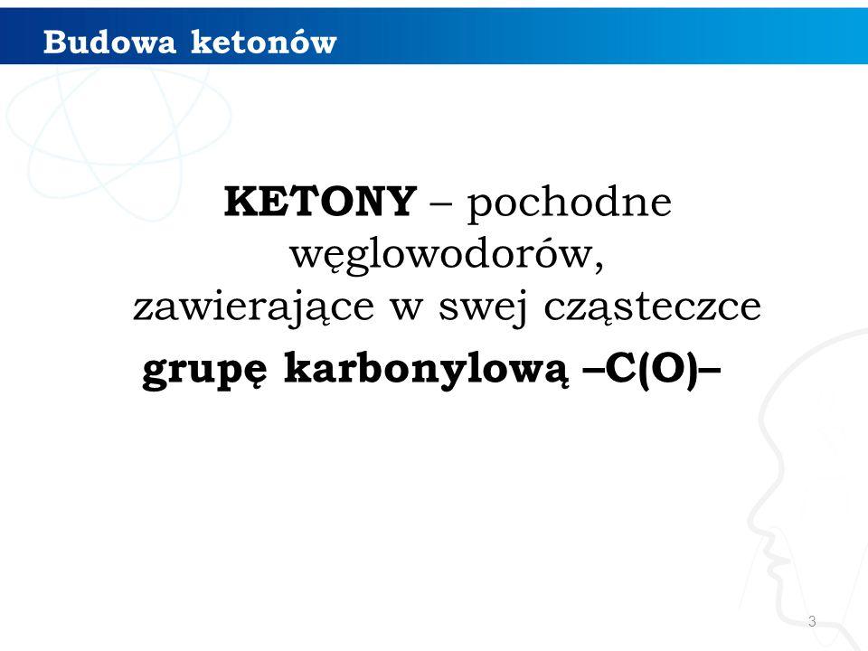 Budowa ketonów KETONY – pochodne węglowodorów, zawierające w swej cząsteczce grupę karbonylową –C(O)–
