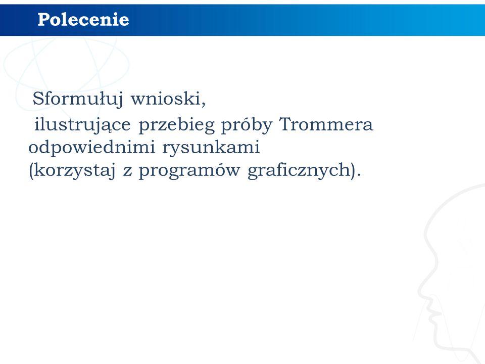 Polecenie Sformułuj wnioski, ilustrujące przebieg próby Trommera odpowiednimi rysunkami (korzystaj z programów graficznych).