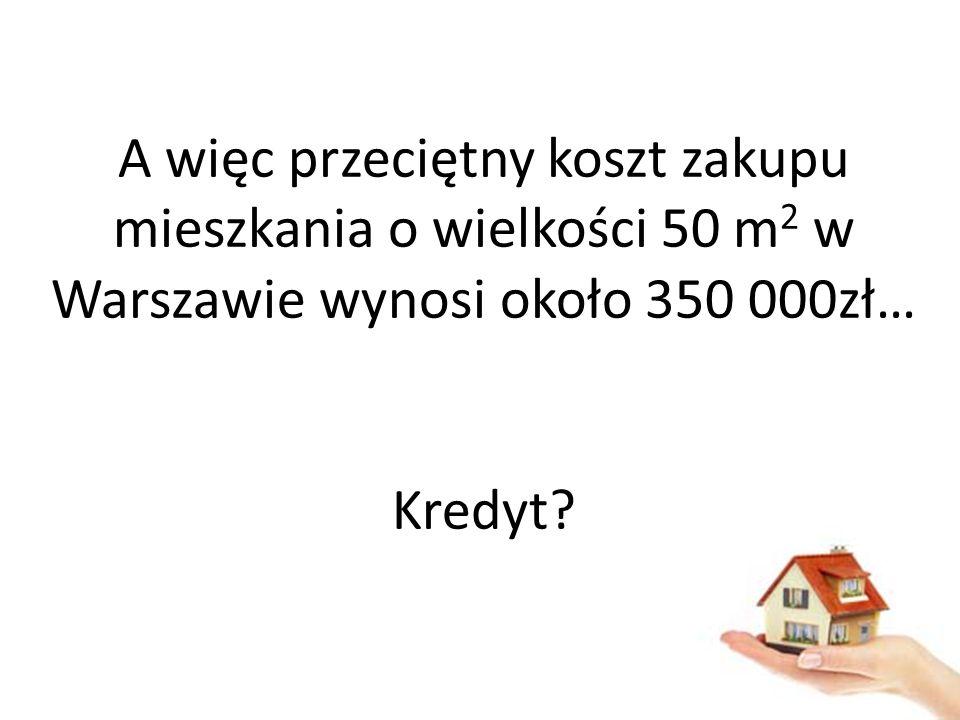 A więc przeciętny koszt zakupu mieszkania o wielkości 50 m2 w Warszawie wynosi około 350 000zł… Kredyt