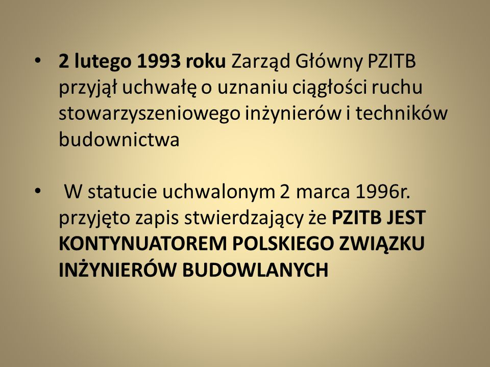 2 lutego 1993 roku Zarząd Główny PZITB przyjął uchwałę o uznaniu ciągłości ruchu stowarzyszeniowego inżynierów i techników budownictwa