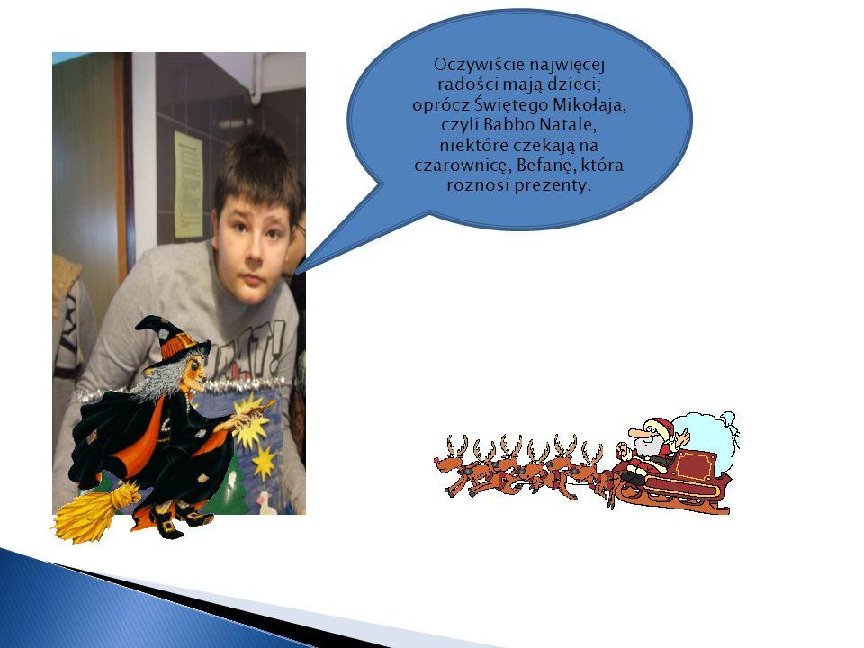 Oczywiście najwięcej radości mają dzieci; oprócz Świętego Mikołaja, czyli Babbo Natale, niektóre czekają na czarownicę, Befanę, która roznosi prezenty.