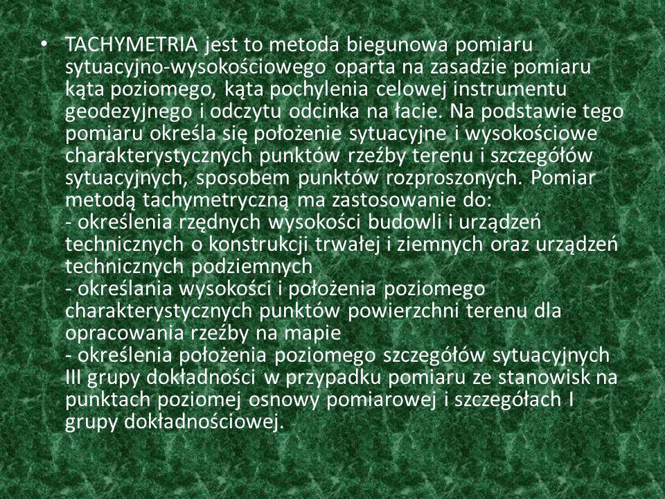 TACHYMETRIA jest to metoda biegunowa pomiaru sytuacyjno-wysokościowego oparta na zasadzie pomiaru kąta poziomego, kąta pochylenia celowej instrumentu geodezyjnego i odczytu odcinka na łacie.