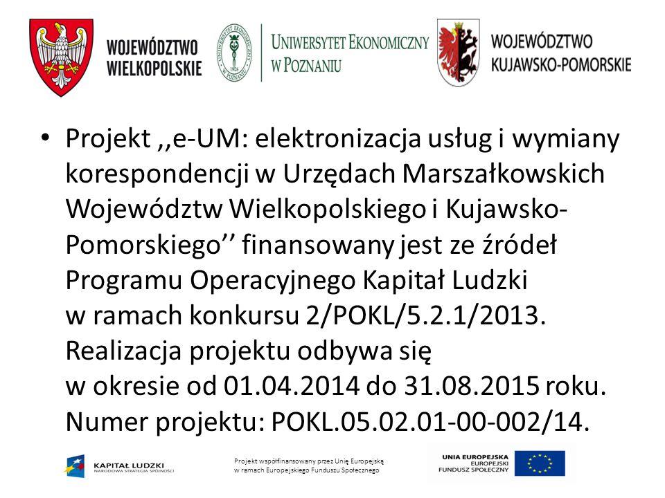 Projekt ,,e-UM: elektronizacja usług i wymiany korespondencji w Urzędach Marszałkowskich Województw Wielkopolskiego i Kujawsko-Pomorskiego'' finansowany jest ze źródeł Programu Operacyjnego Kapitał Ludzki w ramach konkursu 2/POKL/5.2.1/2013. Realizacja projektu odbywa się w okresie od 01.04.2014 do 31.08.2015 roku. Numer projektu: POKL.05.02.01-00-002/14.