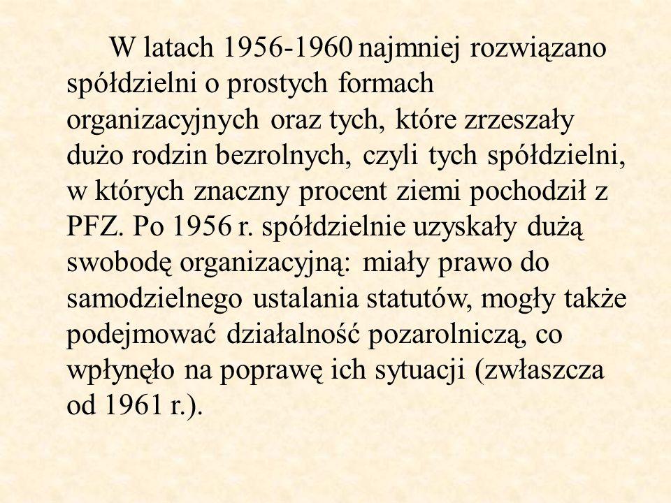 W latach 1956-1960 najmniej rozwiązano spółdzielni o prostych formach organizacyjnych oraz tych, które zrzeszały dużo rodzin bezrolnych, czyli tych spółdzielni, w których znaczny procent ziemi pochodził z PFZ.