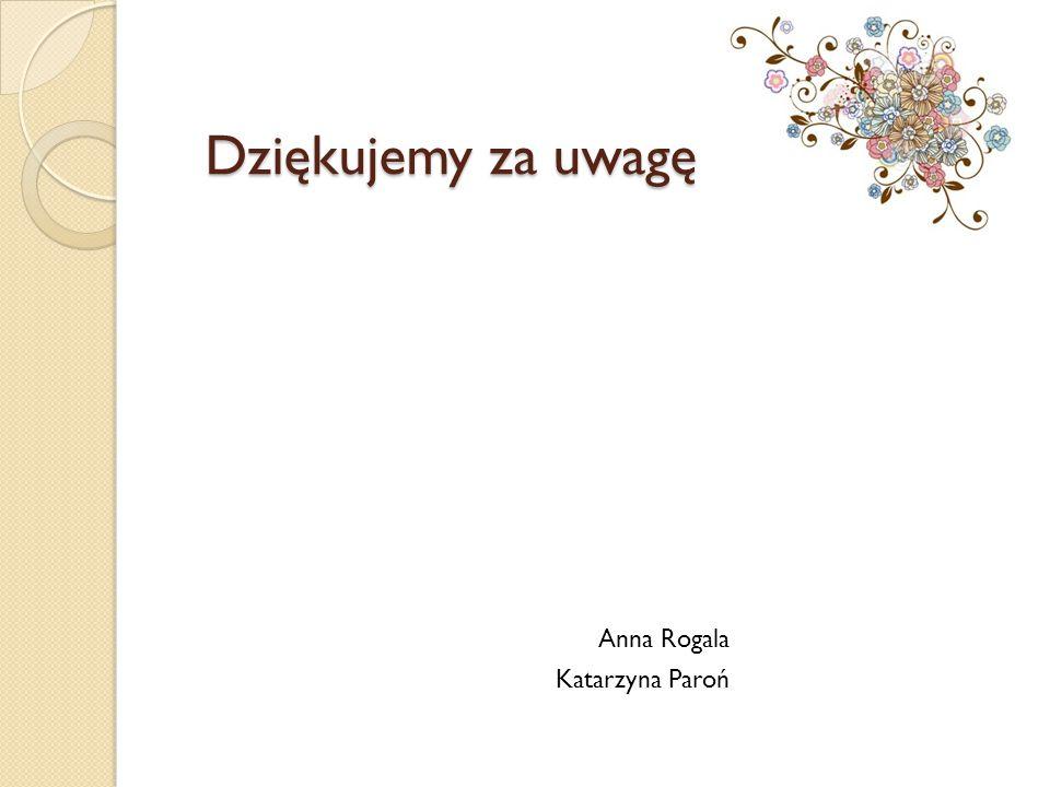 Dziękujemy za uwagę Anna Rogala Katarzyna Paroń