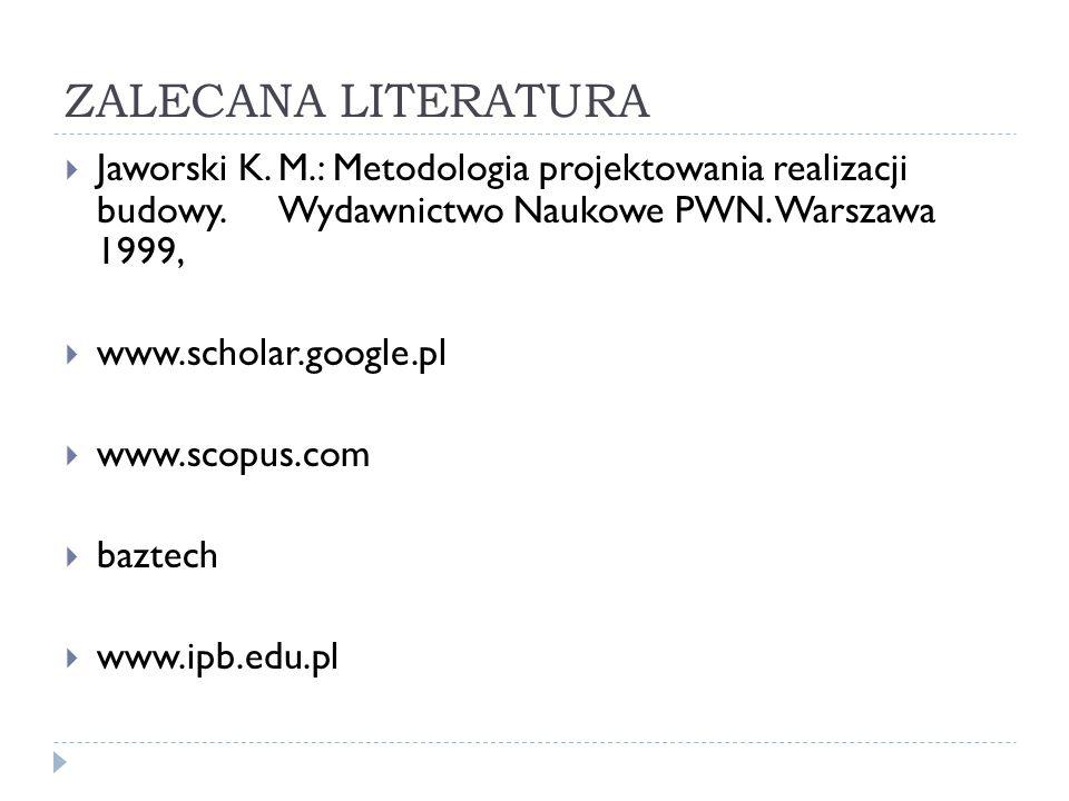 ZALECANA LITERATURA Jaworski K. M.: Metodologia projektowania realizacji budowy. Wydawnictwo Naukowe PWN. Warszawa 1999,