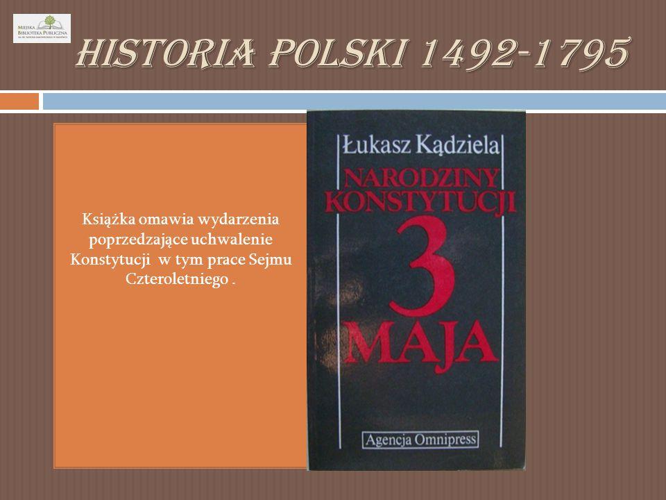 Historia Polski 1492-1795 Książka omawia wydarzenia poprzedzające uchwalenie Konstytucji w tym prace Sejmu Czteroletniego .
