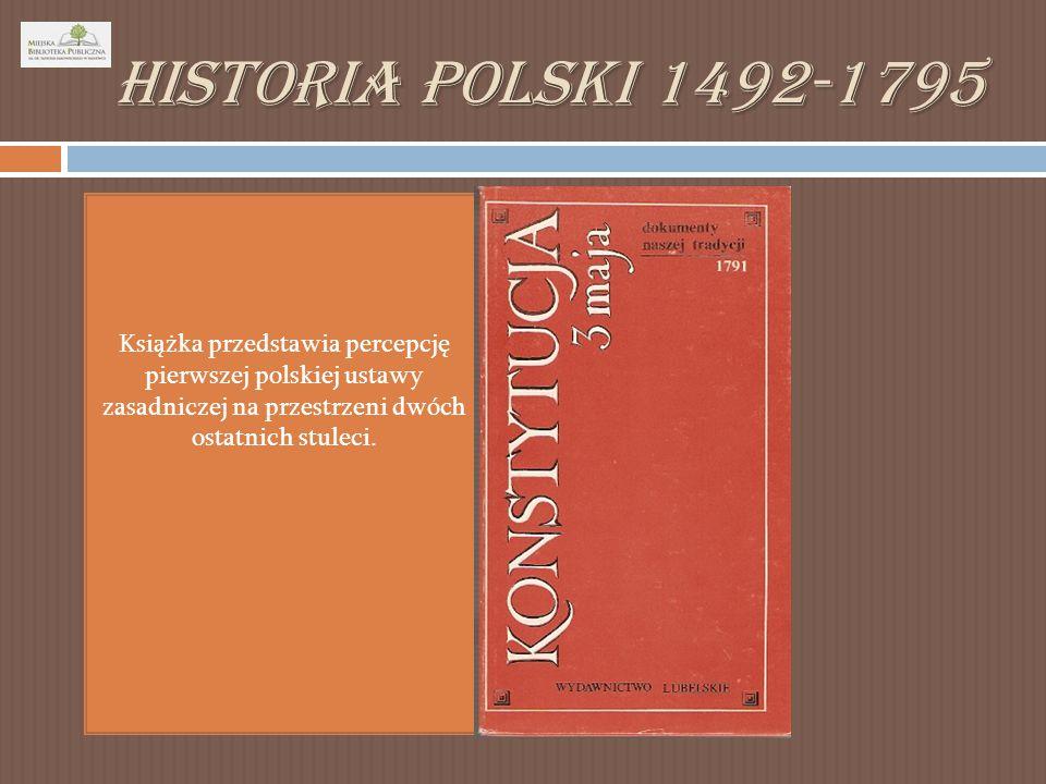 Historia Polski 1492-1795 Książka przedstawia percepcję pierwszej polskiej ustawy zasadniczej na przestrzeni dwóch ostatnich stuleci.