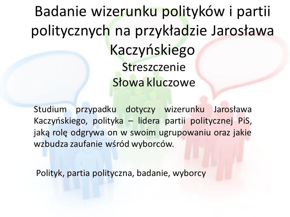 Badanie wizerunku polityków i partii politycznych na przykładzie Jarosława Kaczyńskiego Streszczenie Słowa kluczowe