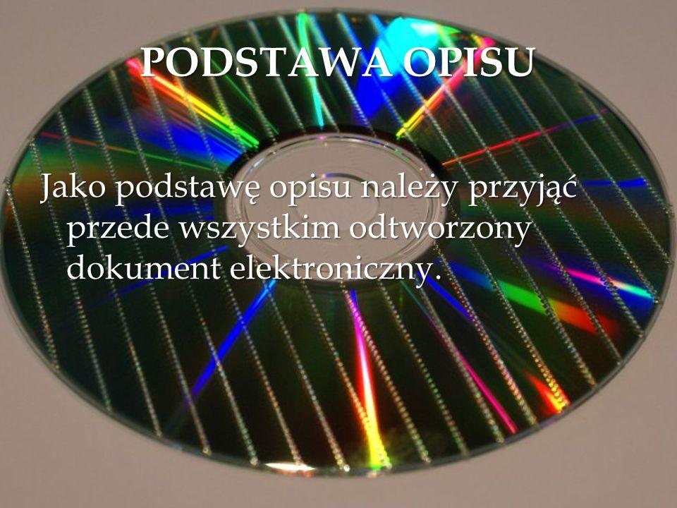 PODSTAWA OPISU Jako podstawę opisu należy przyjąć przede wszystkim odtworzony dokument elektroniczny.