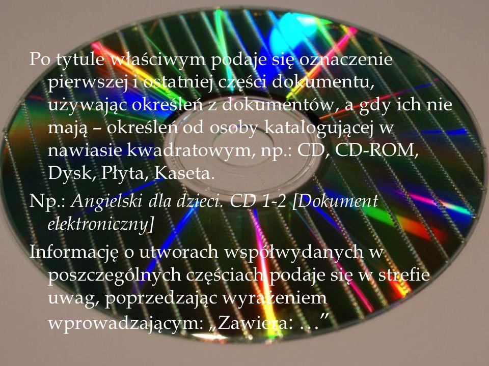 Po tytule właściwym podaje się oznaczenie pierwszej i ostatniej części dokumentu, używając określeń z dokumentów, a gdy ich nie mają – określeń od osoby katalogującej w nawiasie kwadratowym, np.: CD, CD-ROM, Dysk, Płyta, Kaseta.