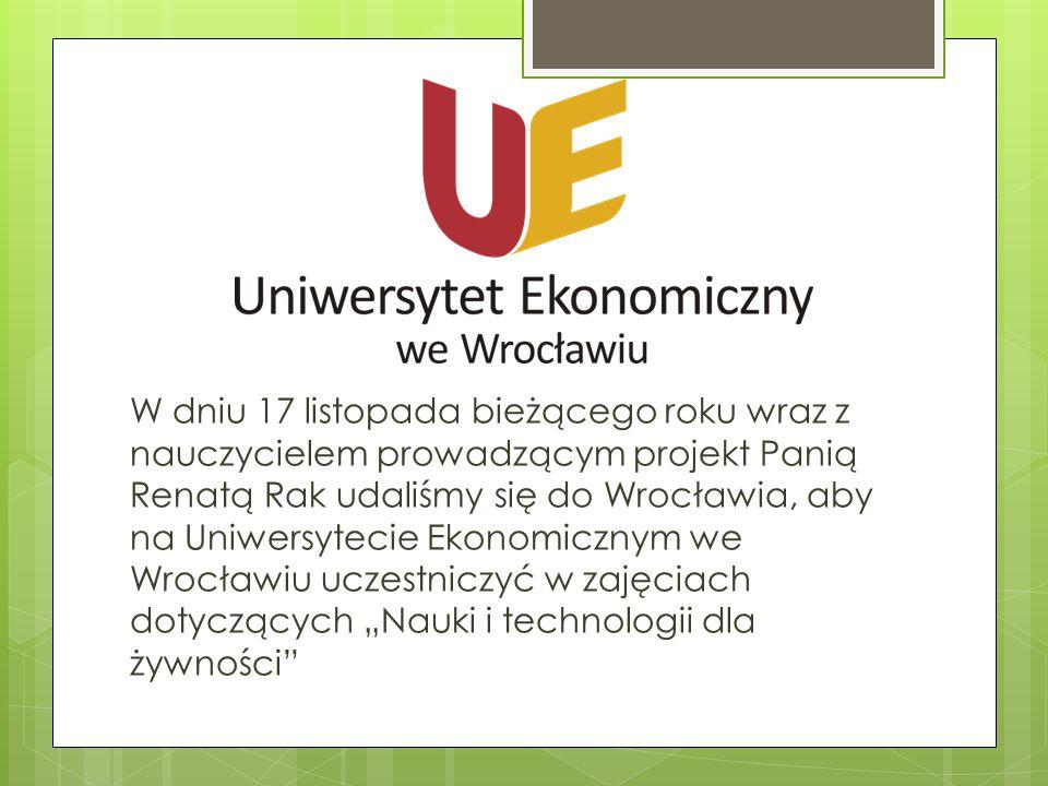 """W dniu 17 listopada bieżącego roku wraz z nauczycielem prowadzącym projekt Panią Renatą Rak udaliśmy się do Wrocławia, aby na Uniwersytecie Ekonomicznym we Wrocławiu uczestniczyć w zajęciach dotyczących """"Nauki i technologii dla żywności"""