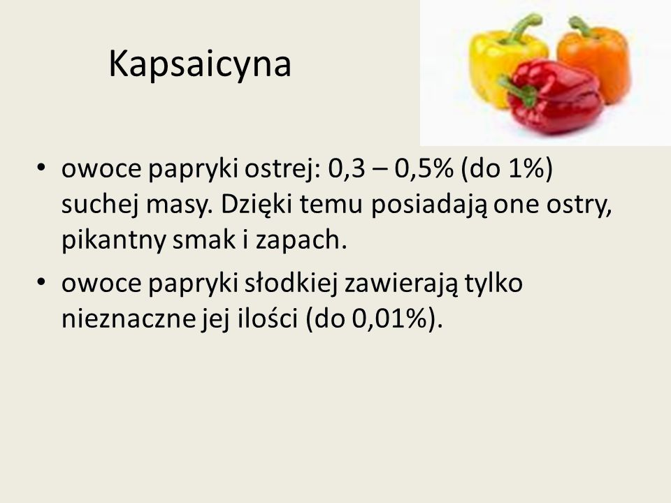 Kapsaicyna owoce papryki ostrej: 0,3 – 0,5% (do 1%) suchej masy. Dzięki temu posiadają one ostry, pikantny smak i zapach.
