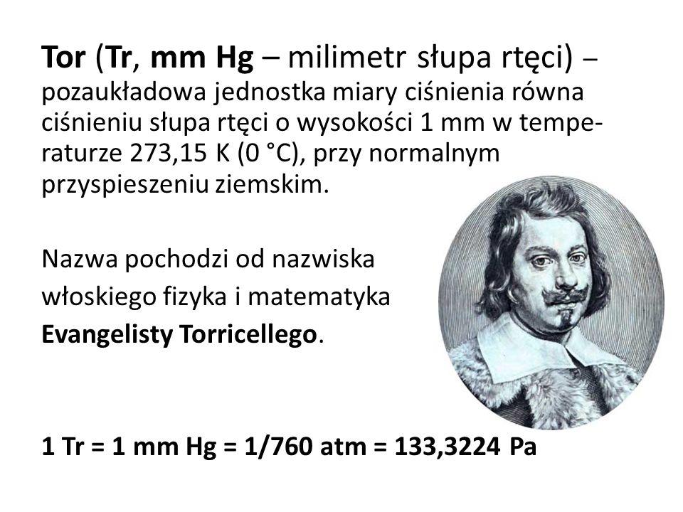 Tor (Tr, mm Hg – milimetr słupa rtęci) – pozaukładowa jednostka miary ciśnienia równa ciśnieniu słupa rtęci o wysokości 1 mm w tempe-raturze 273,15 K (0 °C), przy normalnym przyspieszeniu ziemskim.