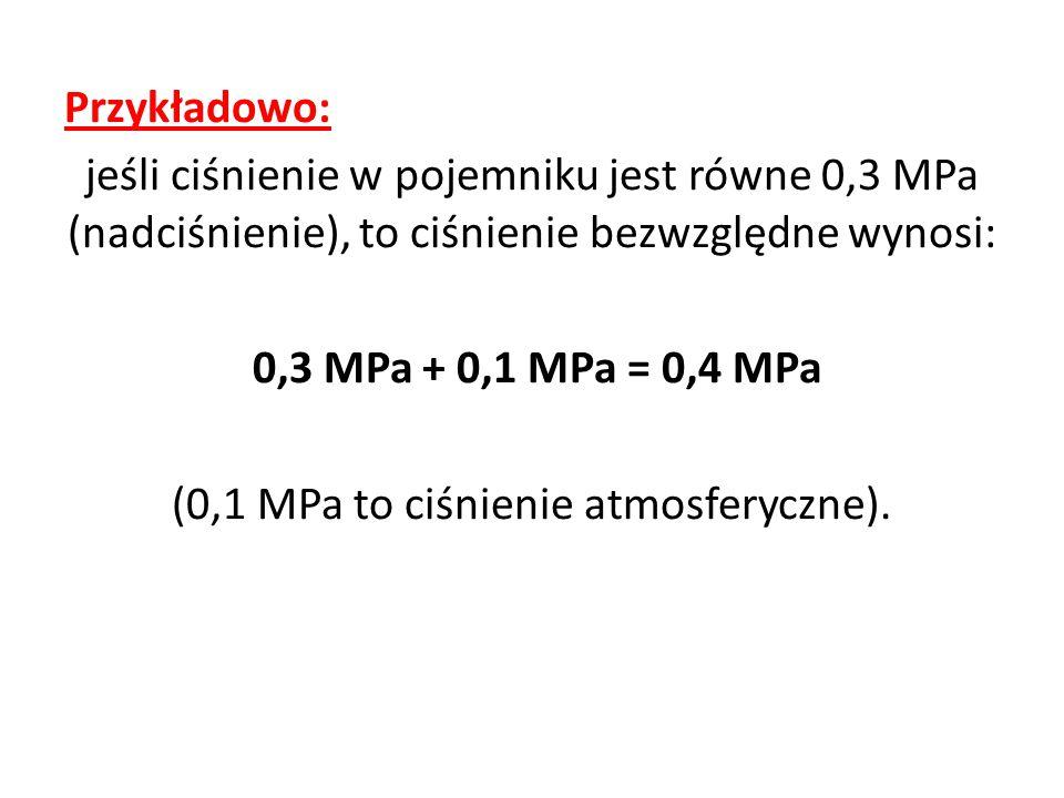 Przykładowo: jeśli ciśnienie w pojemniku jest równe 0,3 MPa (nadciśnienie), to ciśnienie bezwzględne wynosi: 0,3 MPa + 0,1 MPa = 0,4 MPa (0,1 MPa to ciśnienie atmosferyczne).