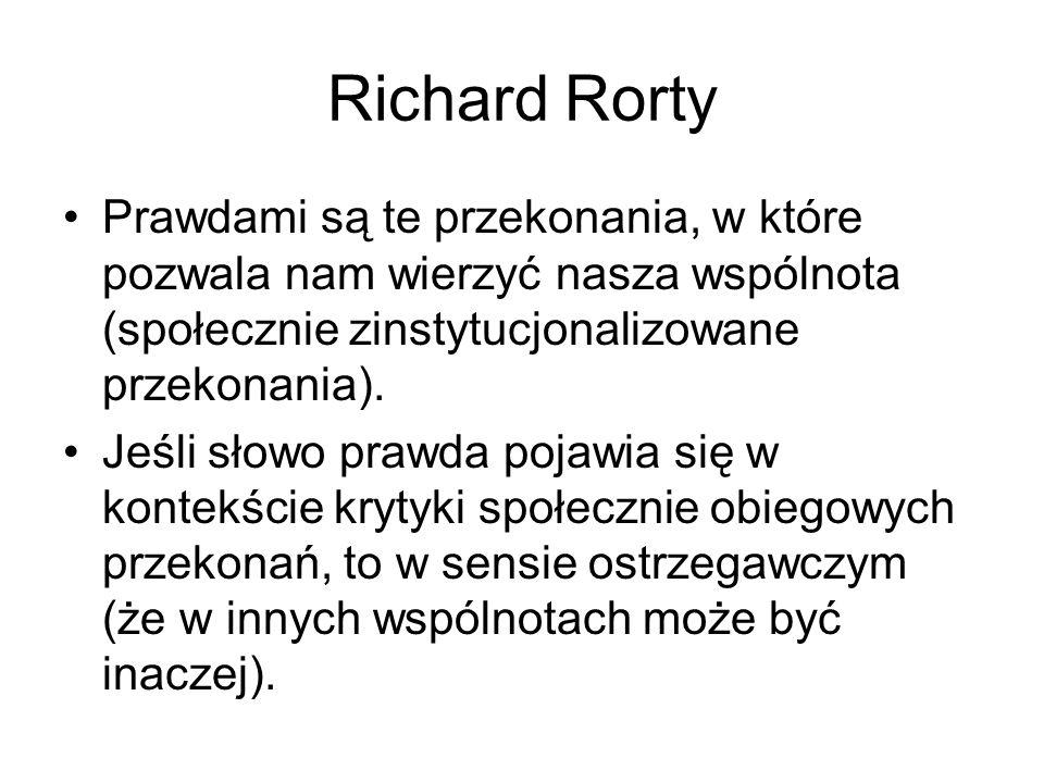 Richard Rorty Prawdami są te przekonania, w które pozwala nam wierzyć nasza wspólnota (społecznie zinstytucjonalizowane przekonania).