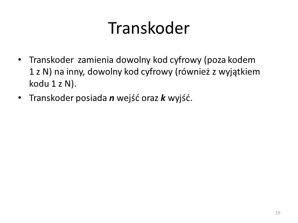 Transkoder Transkoder zamienia dowolny kod cyfrowy (poza kodem 1 z N) na inny, dowolny kod cyfrowy (również z wyjątkiem kodu 1 z N).