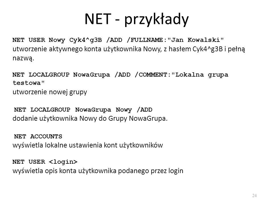 NET - przykłady NET USER Nowy Cyk4^g3B /ADD /FULLNAME: Jan Kowalski utworzenie aktywnego konta użytkownika Nowy, z hasłem Cyk4^g3B i pełną nazwą.