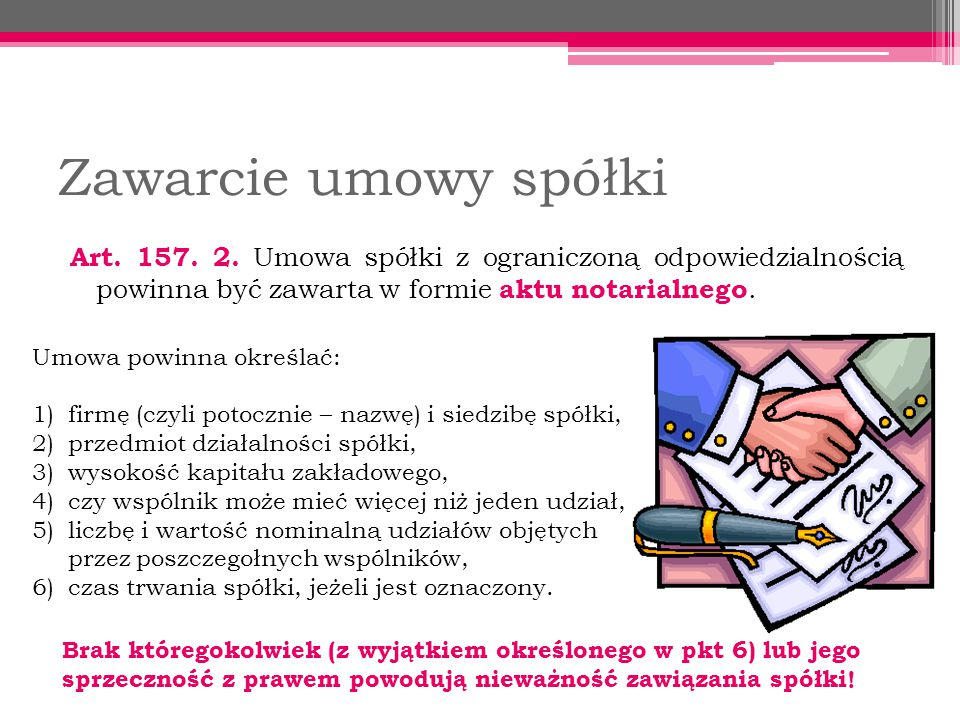 Zawarcie umowy spółki Art. 157. 2. Umowa spółki z ograniczoną odpowiedzialnością powinna być zawarta w formie aktu notarialnego.