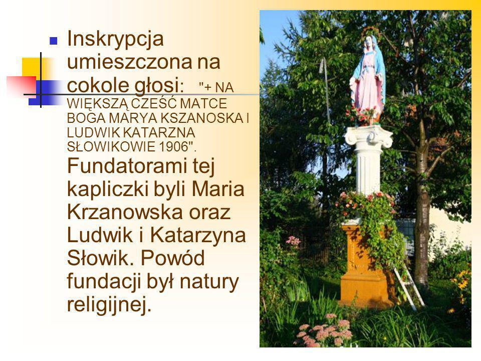 Inskrypcja umieszczona na cokole głosi: + NA WIĘKSZĄ CZEŚĆ MATCE BOGA MARYA KSZANOSKA I LUDWIK KATARZNA SŁOWIKOWIE 1906 .