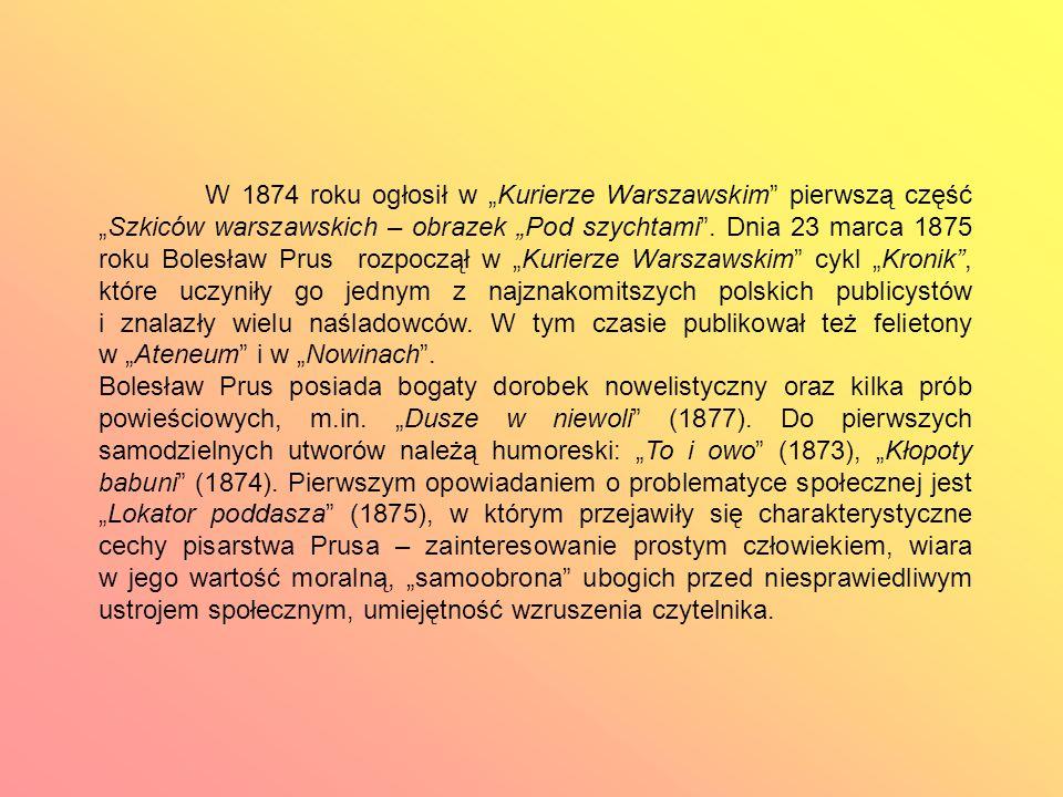 """W 1874 roku ogłosił w """"Kurierze Warszawskim pierwszą część """"Szkiców warszawskich – obrazek """"Pod szychtami . Dnia 23 marca 1875 roku Bolesław Prus rozpoczął w """"Kurierze Warszawskim cykl """"Kronik , które uczyniły go jednym z najznakomitszych polskich publicystów i znalazły wielu naśladowców. W tym czasie publikował też felietony w """"Ateneum i w """"Nowinach ."""