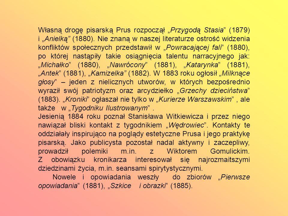 """Własną drogę pisarską Prus rozpoczął """"Przygodą Stasia (1879) i """"Anielką (1880). Nie znaną w naszej literaturze ostrość widzenia konfliktów społecznych przedstawił w """"Powracającej fali (1880), po której nastąpiły takie osiągnięcia talentu narracyjnego jak: """"Michałko (1880), """"Nawrócony (1881), """"Katarynka (1881), """"Antek (1881), """"Kamizelka (1882). W 1883 roku ogłosił """"Milknące głosy – jeden z nielicznych utworów, w których bezpośrednio wyraził swój patriotyzm oraz arcydziełko """"Grzechy dzieciństwa (1883). """"Kroniki ogłaszał nie tylko w """"Kurierze Warszawskim , ale także w """"Tygodniku Ilustrowanym ."""