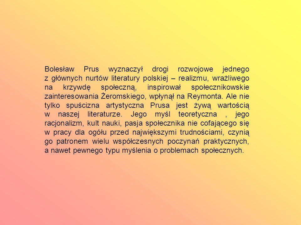 Bolesław Prus wyznaczył drogi rozwojowe jednego z głównych nurtów literatury polskiej – realizmu, wrażliwego na krzywdę społeczną, inspirował społecznikowskie zainteresowania Żeromskiego, wpłynął na Reymonta.