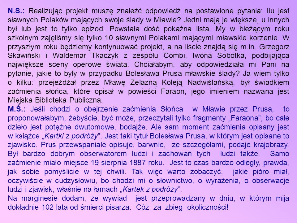 N.S.: Realizując projekt muszę znaleźć odpowiedź na postawione pytania: Ilu jest sławnych Polaków mających swoje ślady w Mławie Jedni mają je większe, u innych był lub jest to tylko epizod. Powstała dość pokaźna lista. My w bieżącym roku szkolnym zajęliśmy się tylko 10 sławnymi Polakami mającymi mławskie korzenie. W przyszłym roku będziemy kontynuować projekt, a na liście znajdą się m.in. Grzegorz Skawiński i Waldemar Tkaczyk z zespołu Combi, Iwona Sobotka, podbijająca największe sceny operowe świata. Chciałabym, aby odpowiedziała mi Pani na pytanie, jakie to były w przypadku Bolesława Prusa mławskie ślady Ja wiem tylko o kilku: przejeżdżał przez Mławę Żelazną Koleją Nadwiślańską, był świadkiem zaćmienia słońca, które opisał w powieści Faraon, jego imieniem nazwana jest Miejska Biblioteka Publiczna.