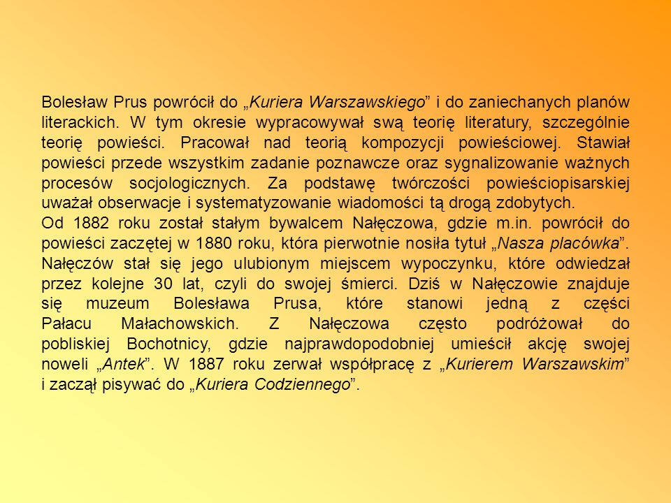 """Bolesław Prus powrócił do """"Kuriera Warszawskiego i do zaniechanych planów literackich. W tym okresie wypracowywał swą teorię literatury, szczególnie teorię powieści. Pracował nad teorią kompozycji powieściowej. Stawiał powieści przede wszystkim zadanie poznawcze oraz sygnalizowanie ważnych procesów socjologicznych. Za podstawę twórczości powieściopisarskiej uważał obserwacje i systematyzowanie wiadomości tą drogą zdobytych."""