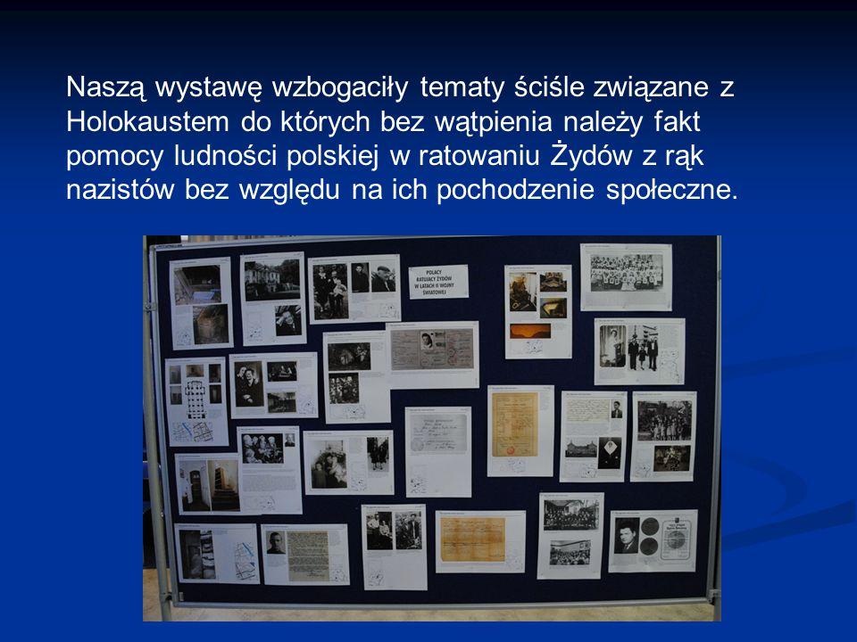 Naszą wystawę wzbogaciły tematy ściśle związane z Holokaustem do których bez wątpienia należy fakt pomocy ludności polskiej w ratowaniu Żydów z rąk nazistów bez względu na ich pochodzenie społeczne.