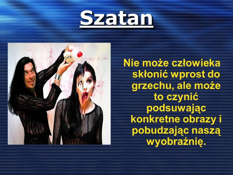 Szatan Nie może człowieka skłonić wprost do grzechu, ale może to czynić podsuwając konkretne obrazy i pobudzając naszą wyobraźnię.