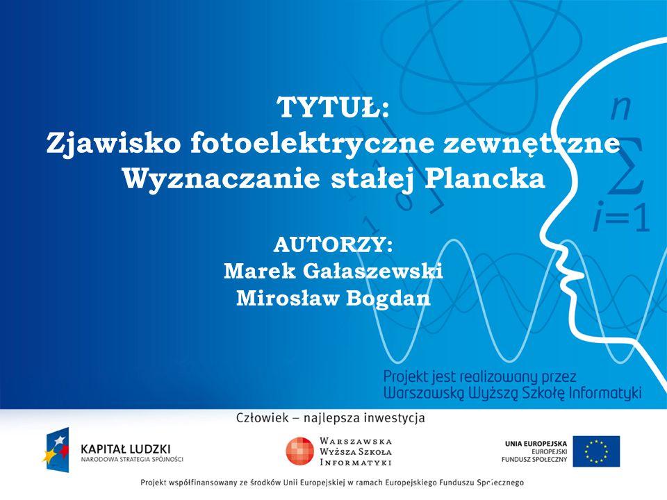 TYTUŁ: Zjawisko fotoelektryczne zewnętrzne Wyznaczanie stałej Plancka AUTORZY: Marek Gałaszewski Mirosław Bogdan