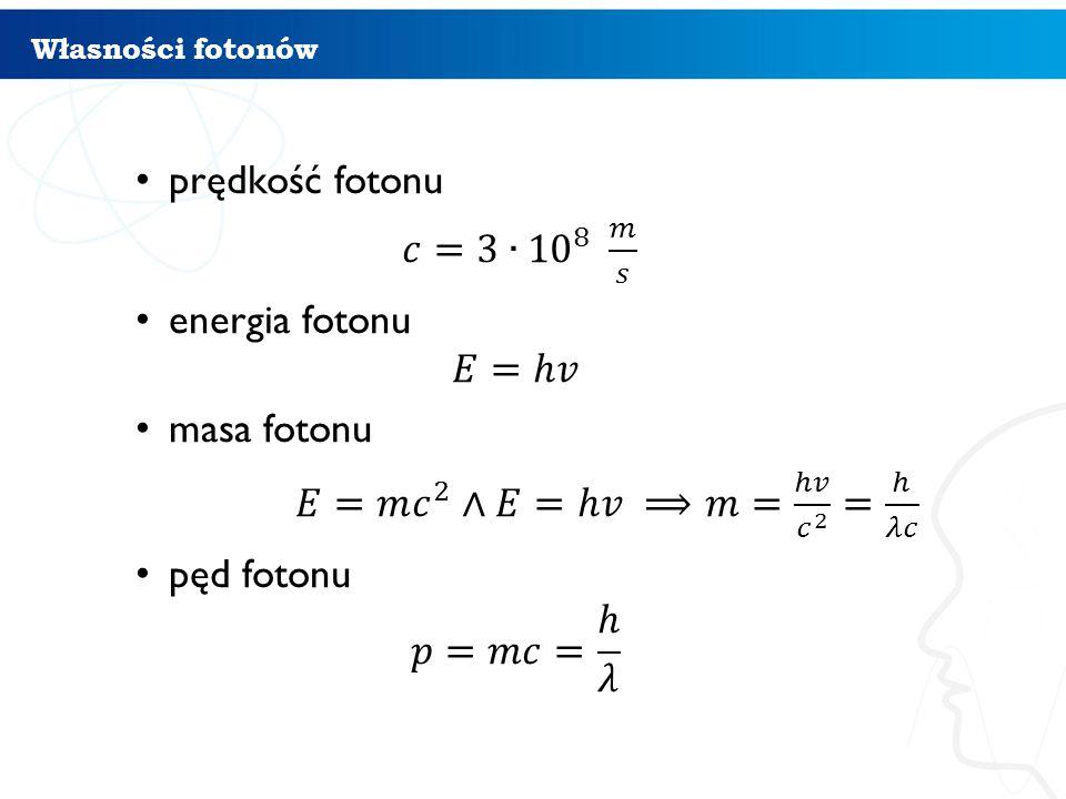 prędkość fotonu 𝑐=3∙ 10 8 𝑚 𝑠 energia fotonu 𝐸=ℎ𝑣 masa fotonu