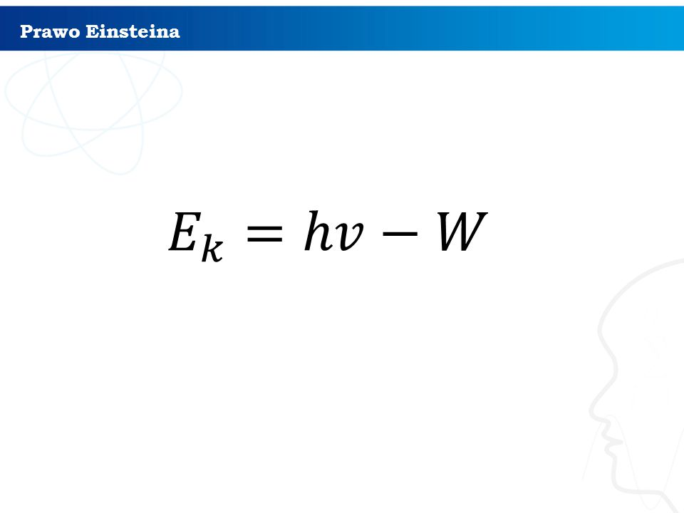 Prawo Einsteina 𝐸 𝑘 =ℎ𝑣−𝑊
