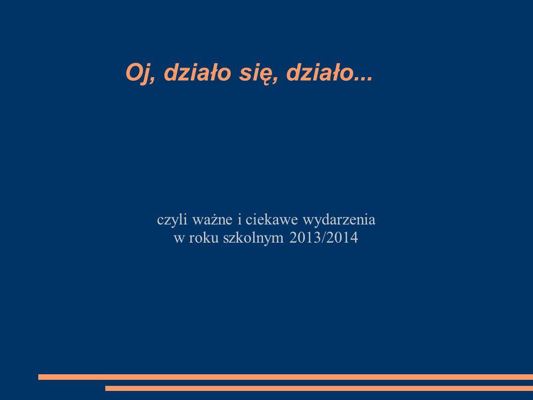 czyli ważne i ciekawe wydarzenia w roku szkolnym 2013/2014