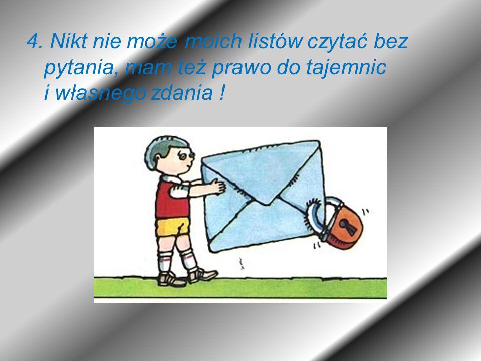 4. Nikt nie może moich listów czytać bez pytania, mam też prawo do tajemnic i własnego zdania !