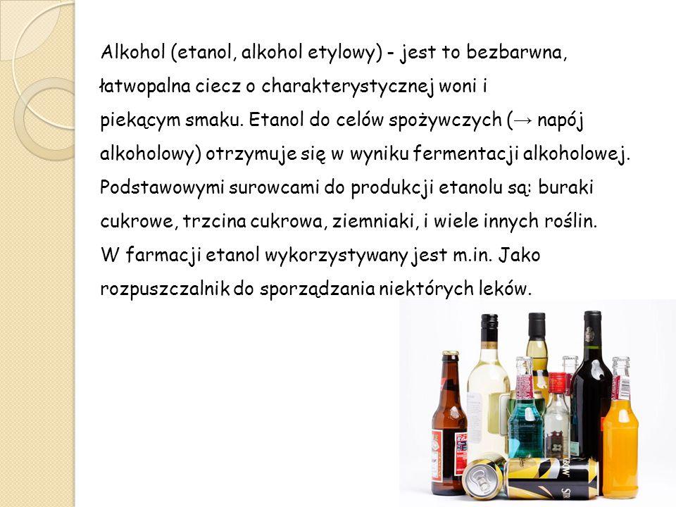 Alkohol (etanol, alkohol etylowy) - jest to bezbarwna, łatwopalna ciecz o charakterystycznej woni i piekącym smaku. Etanol do celów spożywczych (→ napój alkoholowy) otrzymuje się w wyniku fermentacji alkoholowej.