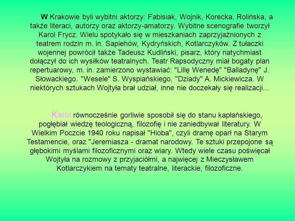 W Krakowie byli wybitni aktorzy: Fabisiak, Wojnik, Korecka, Rolińska, a także literaci, autorzy oraz aktorzy-amatorzy. Wybitne scenografie tworzył Karol Frycz. Wielu spotykało się w mieszkaniach zaprzyjażnionych z teatrem rodzin m. in. Sapiehów, Kydryńskich, Kotlarczyków. Z tułaczki wojennej powrócił także Tadeusz Kudliński, pisarz, który natychmiast dołączył do ich wysiłków teatralnych. Teatr Rapsodyczny miał bogaty plan repertuarowy, m. in. zamierzono wystawiać: Lillę Wenedę Balladynę J. Słowackiego. Wesele S. Wyspiańskiego, Dziady A. Mickiewicza. W niektórych sztukach Wojtyła brał udział, inne nie doczekały się realizacji...