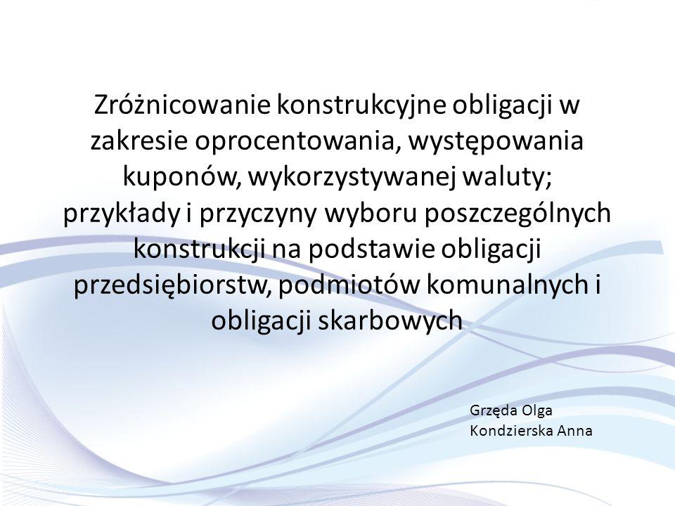 Zróżnicowanie konstrukcyjne obligacji w zakresie oprocentowania, występowania kuponów, wykorzystywanej waluty; przykłady i przyczyny wyboru poszczególnych konstrukcji na podstawie obligacji przedsiębiorstw, podmiotów komunalnych i obligacji skarbowych
