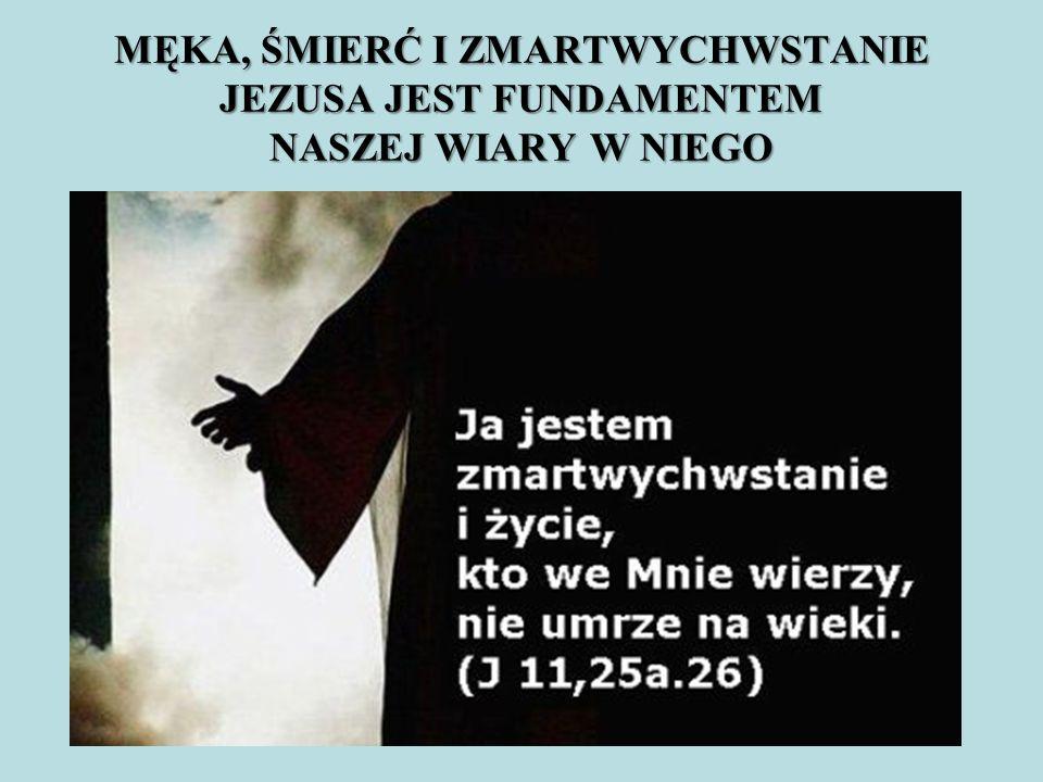 MĘKA, ŚMIERĆ I ZMARTWYCHWSTANIE JEZUSA JEST FUNDAMENTEM NASZEJ WIARY W NIEGO