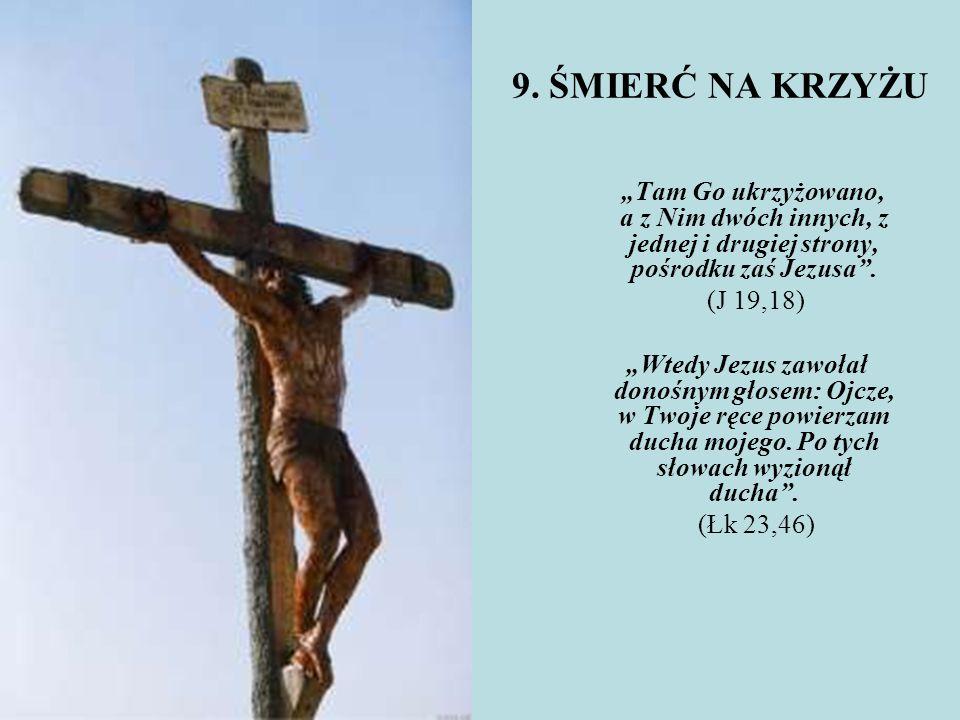 """9. ŚMIERĆ NA KRZYŻU """"Tam Go ukrzyżowano, a z Nim dwóch innych, z jednej i drugiej strony, pośrodku zaś Jezusa ."""