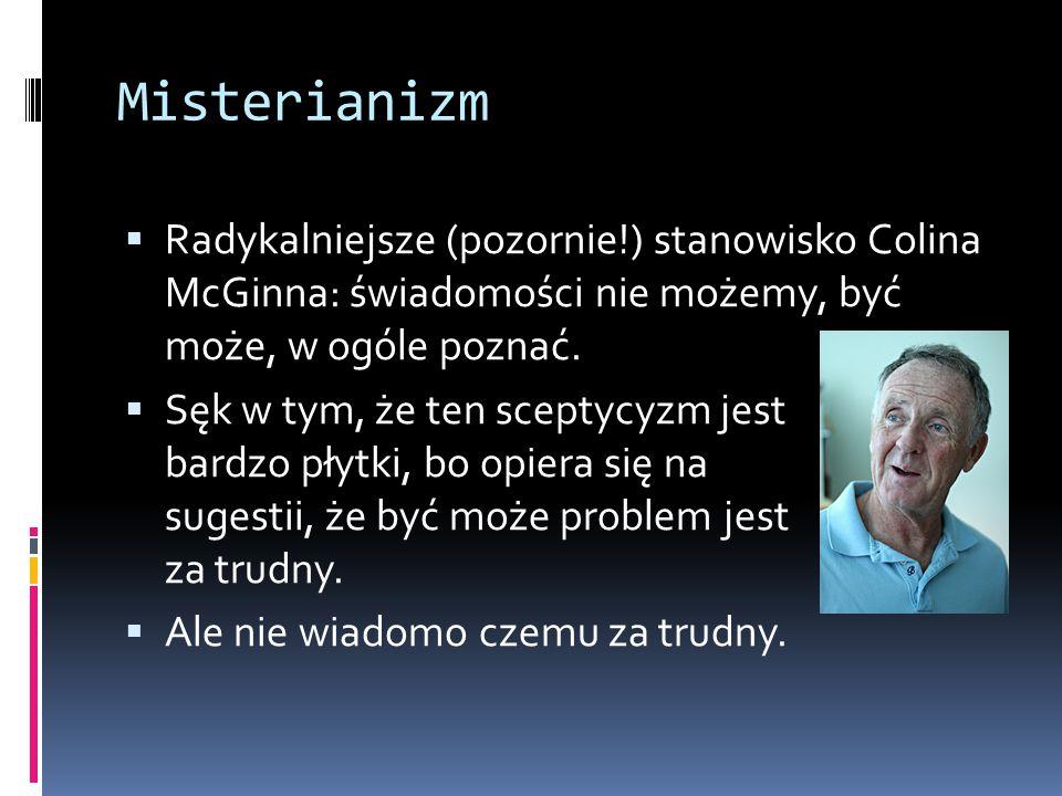 Misterianizm Radykalniejsze (pozornie!) stanowisko Colina McGinna: świadomości nie możemy, być może, w ogóle poznać.