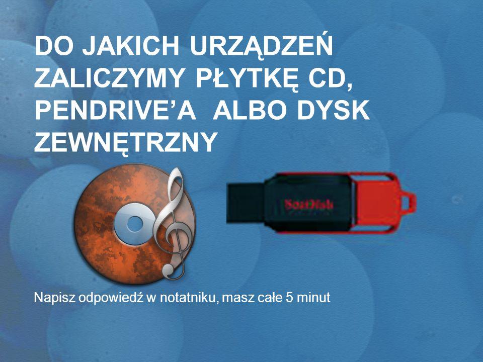 DO JAKICH URZĄDZEŃ ZALICZYMY PŁYTKĘ CD, PENDRIVE'A ALBO DYSK ZEWNĘTRZNY