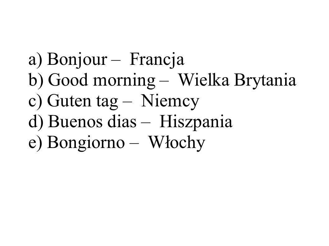 a) Bonjour – Francja b) Good morning – Wielka Brytania c) Guten tag – Niemcy d) Buenos dias – Hiszpania e) Bongiorno – Włochy