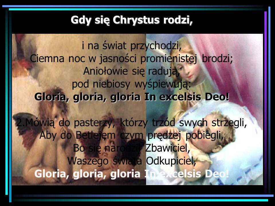 Gdy się Chrystus rodzi, i na świat przychodzi, Ciemna noc w jasności promienistej brodzi; Aniołowie się radują, pod niebiosy wyśpiewują: Gloria, gloria, gloria In excelsis Deo.
