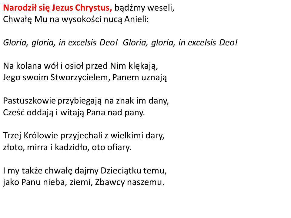 Narodził się Jezus Chrystus, bądźmy weseli, Chwałę Mu na wysokości nucą Anieli: Gloria, gloria, in excelsis Deo! Gloria, gloria, in excelsis Deo.